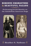 Hideous Characters and Beautiful Pagans: Performing Jewish Identity on the Antebellum American Stage