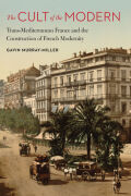 The Cult of the Modern: Trans-Mediterranean France and the Construction of French Modernity