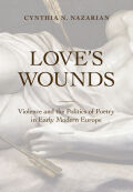 Love's Wounds: Violence and the Politics of Poetry in Early Modern Europe
