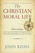 The Christian Moral Life: Directions for the Journey to Happiness