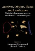 Archives, Objects, Places and Landscapes: Multidisciplinary approaches to Decolonised Zimbabwean pasts