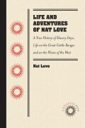 "Life and Adventures of Nat Love, Better Known in the Cattle Country as ""Deadwood Dick,"" by Himself: A True History of Slavery Days, Life on the Great Cattle Ranges and on the Plains of the ""Wild and Woolly"" West, Based on Facts, and Personal Experiences of the Author"