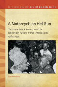 A Motorcycle on Hell Run: Tanzania, Black Power, and the Uncertain Future of Pan-Africanism, 1964–1974