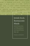 Jewish Souls, Bureaucratic Minds: Jewish Bureaucracy and Policymaking in Late Imperial Russia, 1850-1917