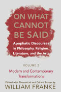 On What Cannot Be Said: Apophatic Discourses in Philosophy, Religion, Literature, and the Arts.  Volume 2. Modern and Contemporary Transformations