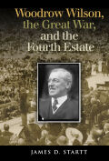 Woodrow Wilson, the Great War, and the Fourth Estate: Woodrow Wilson, the Great War, and the Fourth Estate