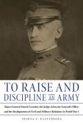 To Raise and Discipline an Army: Major General Enoch Crowder, the Judge Advocate General's Office, and the Realignment of Civil and Military Relations in World War I