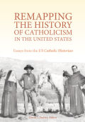 Rempapping the History of Catholicism in the United States: Essays from the U.S. Catholic Historian