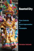 Haunted City: Three Centuries of Racial Impersonation in Philadelphia