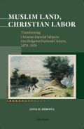 Muslim Land, Christian Labor: Transforming Ottoman Imperial Subjects into Bulgarian National Citizens, c. 1878-1939