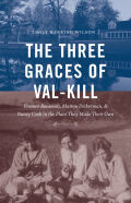 The Three Graces of Val-Kill: Eleanor Roosevelt, Marion Dickerman, and Nancy Cook in the Place They Made Their Own
