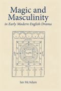 Magic and Masculinity in Early Modern English Drama Cover