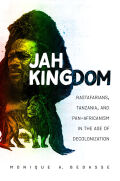 Jah Kingdom: Rastafarians, Tanzania, and Pan-Africanism in the Age of Decolonization
