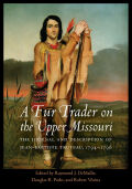 A Fur Trader on the Upper Missouri: The Journal and Description of Jean-Baptiste Truteau, 1794–1796