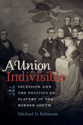 A Union Indivisible: Secession and the Politics of Slavery in the Border South