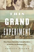 This Grand Experiment: When Women Entered the Federal Workforce in Civil War–Era Washington, D.C.