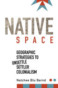 Native Space: Geographic Strategies to Unsettle Settler Colonialism