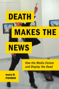 Death Makes the News: How the Media Censor and Display the Dead