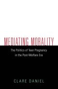 Mediating Morality: The Politics of Teen Pregnancy in the Post-Welfare Era