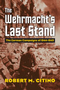 The Wehrmacht's Last Stand: The German Campaigns of 1944 - 1945