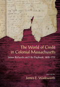 The World of Credit in Colonial Massachusetts: James Richards and His Daybook, 1692-1711