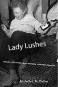 Lady Lushes: Gender, Alcoholism, and Medicine in Modern America