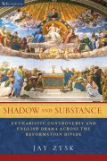 Shadow and Substance: Eucharistic Controversy and English Drama across the Reformation Divide