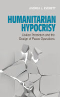Humanitarian Hypocrisy: Civilian Protection and the Design of Peace Operations