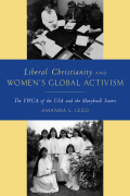Liberal Christianity and Women's Global Activism: The YWCA of the USA and the Maryknoll Sisters