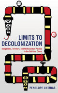 Limits to Decolonization: Indigeneity, Territory, and Hydrocarbon Politics in the Bolivian Chaco