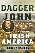 Dagger John: Archbishop John Hughes and the Making of Irish America