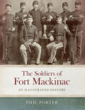 The Soldiers of Fort Mackinac: An Illustrated History