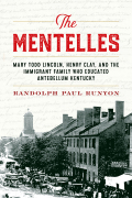 The Mentelles: Mary Todd Lincoln, Henry Clay, and the Immigrant Family Who Educated Antebellum Kentucky