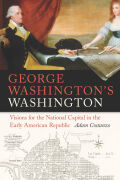 George Washington's Washington: Visions for the National Capital in the Early American Republic