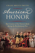 American Honor: The Creation of the Nation's Ideals during the Revolutionary Era