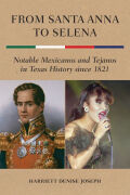 From Santa Anna to Selena: Notable Mexicanos and Tejanos in Texas History since 1821