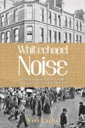 Whitechapel Noise: Jewish Immigrant Life in Yiddish Song and Verse, London 1884-1914