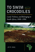 To Swim with Crocodiles: Land, Violence, and Belonging in South Africa, 1800-1996