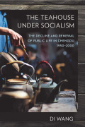 The Teahouse under Socialism: The Decline and Renewal of Public Life in Chengdu, 1950–2000