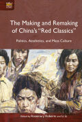 "The Making and Remaking of China's ""Red Classics"": Politics, Aesthetics, and Mass Culture"