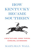 How Kentucky Became Southern: A Tale of Outlaws, Horse Thieves, Gamblers, and Breeders
