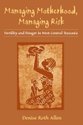 Managing Motherhood, Managing Risk: Fertility and Danger in West Central Tanzania