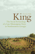 King: The Social Archaeology of a Late Mississippian Town in Northwestern Georgia