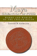 Maya Creation Myths            : Words and Worlds of the Chilam Balam