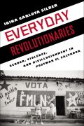 Everyday Revolutionaries: Gender, Violence, and Disillusionment in Postwar El Salvador