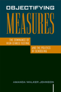 Objectifying Measures: The Dominance of High-Stakes Testing and the Politics of Schooling Cover