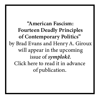 """American Fascism: Fourteen Deadly Principles of Contemporary Politics"" by Brad Evans and Henry A. Giroux will appear in the next issue of symploke. Click here to read it prior to publication."